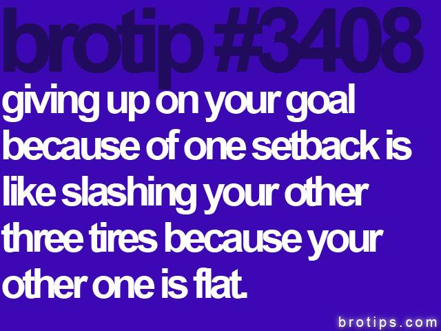 brotip #3408 Giving up on your goal.