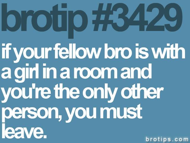 brotip #3429 If your fellow Bro is in a room with a girl, leave.