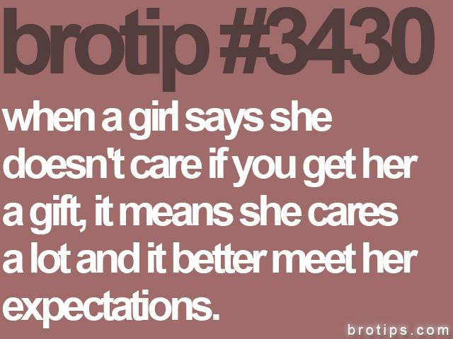 brotip #3430 When a girl says she doesn't care, do it.