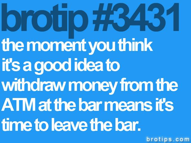 brotip #3431 The moment you think it's a good idea to withdraw money from a bar ATM.