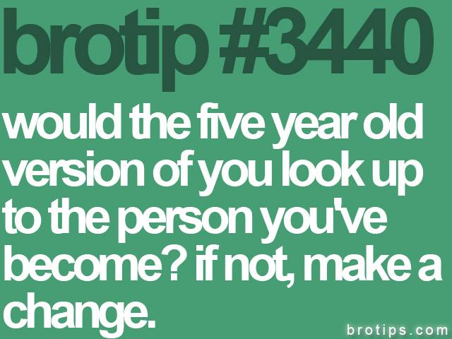 brotip #3440 Would the five year old version of yourself be happy at who you've become?