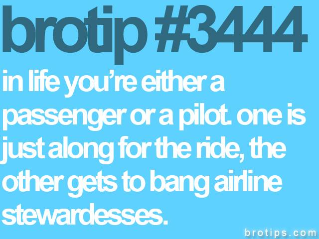 brotip #3444 In life you're either a passenger or a pilot.