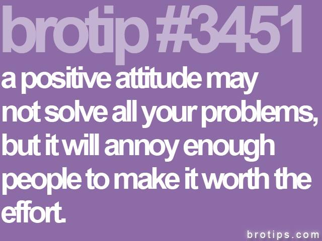 brotip #3451 Positive attitude may not solve your problems.