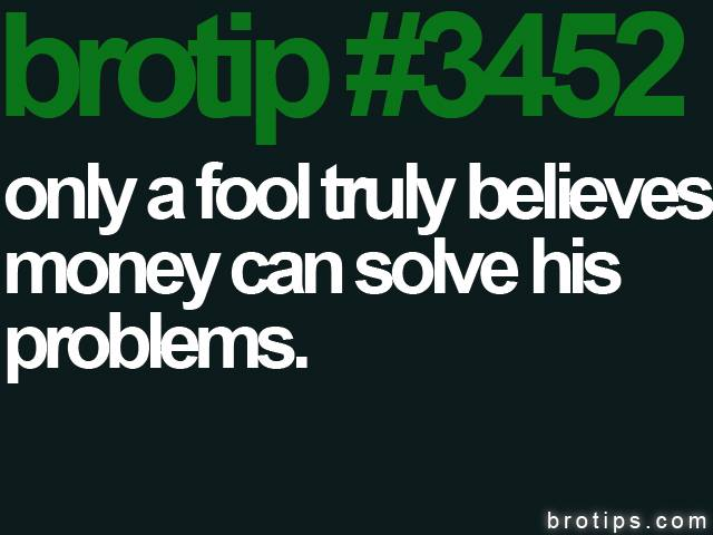 brotip #3452 Only a fool believes money solves problems.