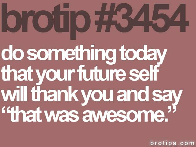 brotip #3454 Do something today that your future self will thank you for.