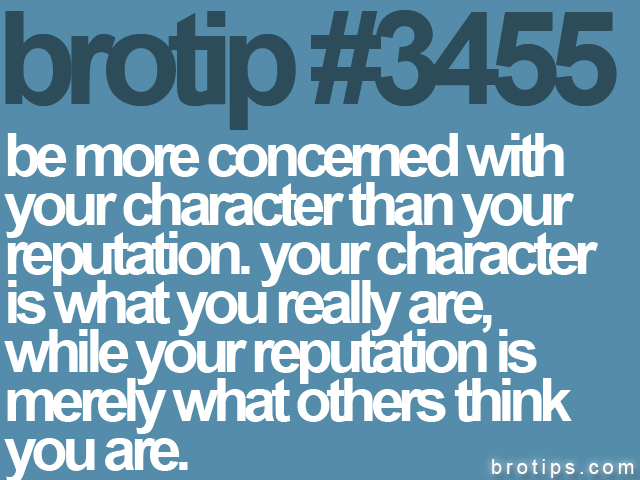 brotip #3455 Be more concerned with your character than reputation.