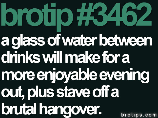 brotip #3462 A glass of water between drinks will make for a more enjoyable evening out, plus stave off a brutal hangover.