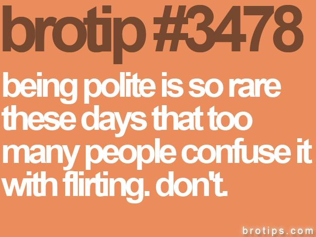 brotip #3478 Being polite is so rare these days that too many people confuse it with flirting. Don't.