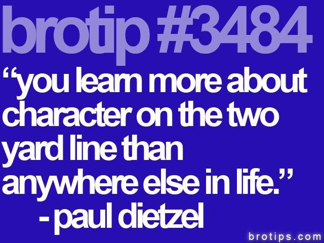 brotip #3484 You learn more about character on the two-yard line than anywhere else in life.
