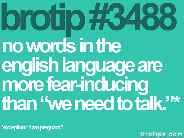 "brotip #3488 No words in the English language are more fear inducing than the words ""We need to talk."""