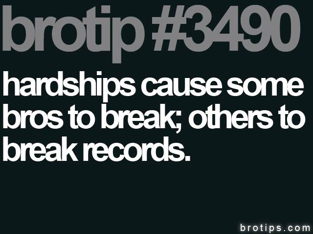 brotip #3490 Hardships cause some to break, others to break records.