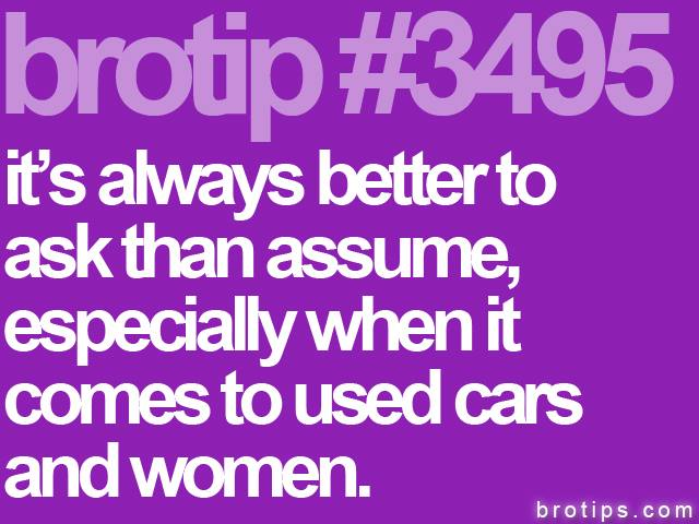 brotip #3495 It's always better to assume, especially when it comes to used cars and women.
