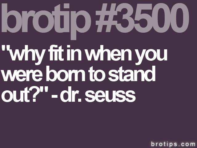 brotip #3500 Why fit in when you were born to stand out?