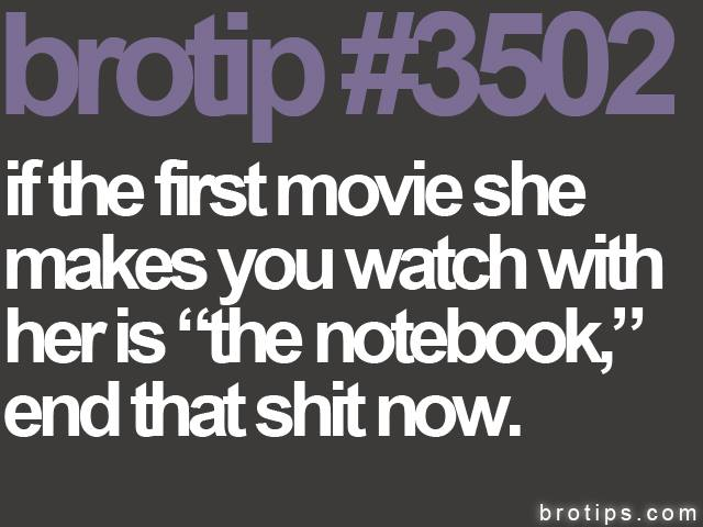 brotip #3502 If the first movie she makes you watch is The Notebook, end that shit now.