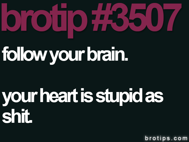 brotip #3507 Follow your brain. Your heart is stupid as shit.