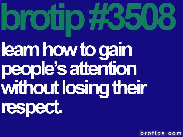 brotip #3508 Learn how to gain people's attention without losing their respect.