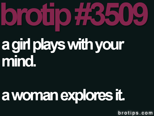 brotip #3509 A girl plays with your mind. A woman explores it.