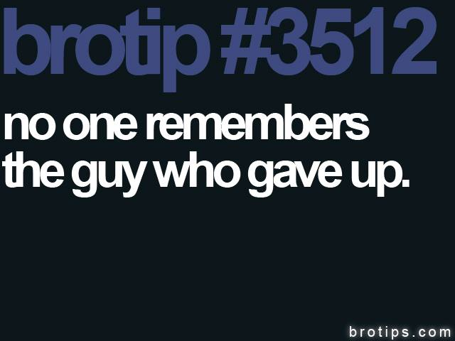 brotip #3512 No one remembers the guy who gave up.