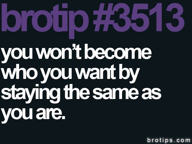 brotip #3513 You won't become who you want by staying the same as you are.