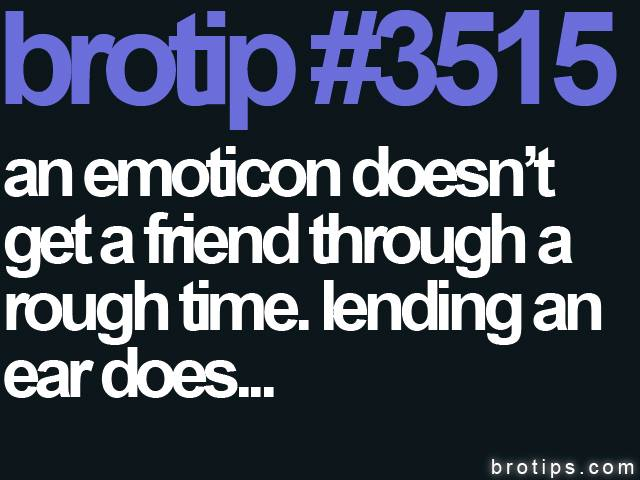 brotip #3515 An emoticon doesn't get a friend through a rough time. Lending an ear does.