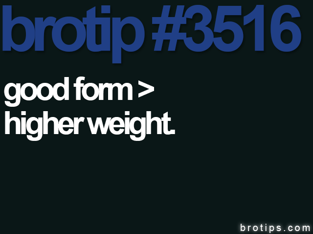 brotip #3516 Good form > higher weight.
