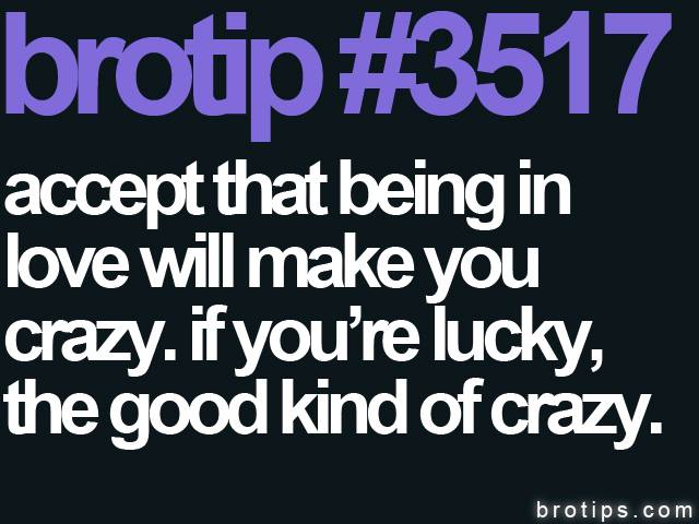brotip #3517 Accept that being in love will make you crazy.