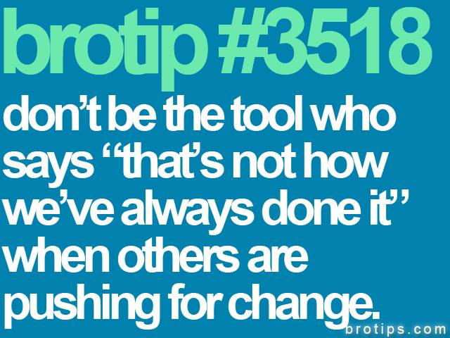 "brotip #3518 Don't be the tool who says ""that's not how we've always done it."""