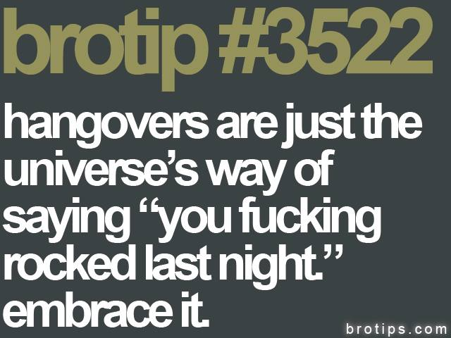 "brotip #3522 Hangovers are the universe's way of saying ""you fucking rocked last night."""