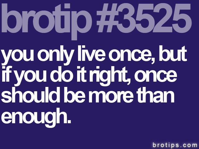 brotip #3525 You only live once, but if you do it right that should be more than enough.