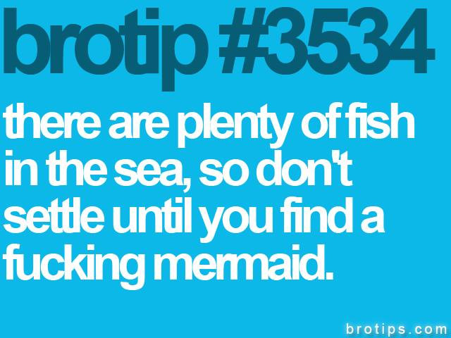 brotip #3534 There are plenty of fish in the sea, so don't settle until you find a fucking mermaid.