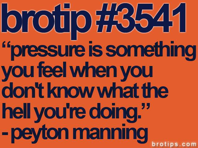"brotip #3541 ""pressure is something you feel when you don't know what the hell you are doing."" - peyton manning."