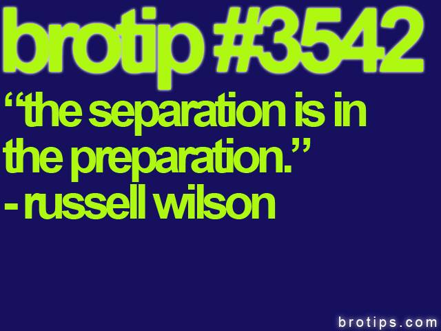"brotip #3542 ""The separation is the preparation."" - Russell Wilson."