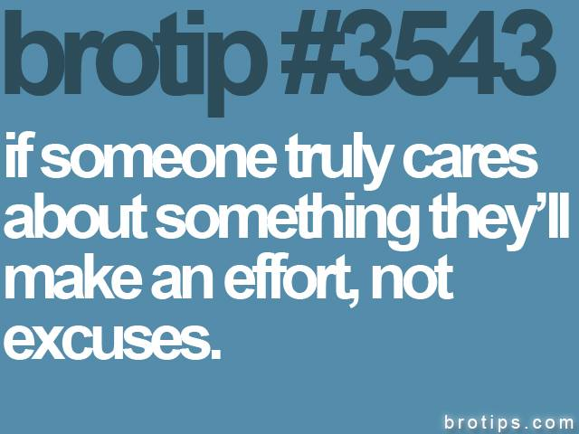 brotip #3543 If someone truly cares about something, they will make an effort, not excuses.