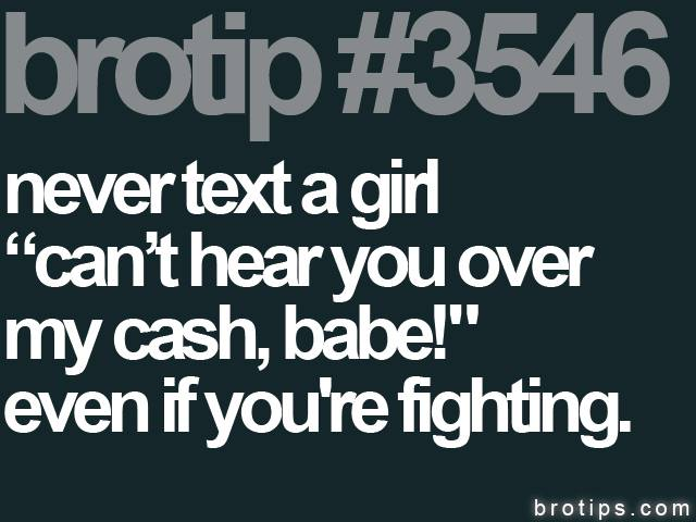 "brotip #3546 Never text a girl ""I can't hear you over the sound of my cash, babe!"" even if you're fighting."