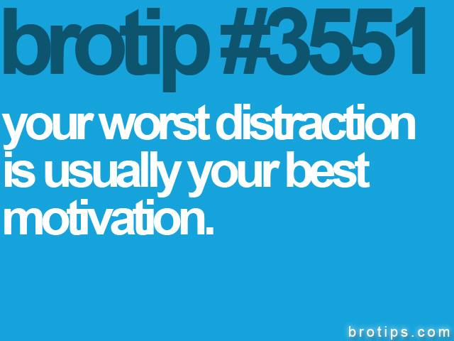 brotip #3551 Your worst distraction is usually your best motivation.