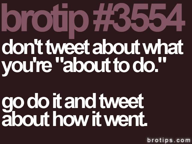 brotip #3554 Don't tweet what you're about to do.