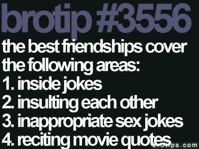 brotip #3556 The best friendships cover the following areas: Inside jokes, insulting each other, inappropriate sex jokes, and reciting movie quotes.