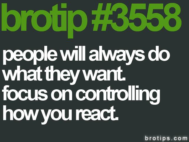 brotip #3558 People will always do what they want. Focus on controlling how you react.
