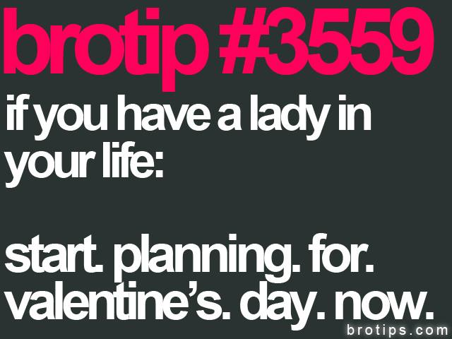 brotip #3559 If you have a lady in your life, start planning for Valentine's Day now.