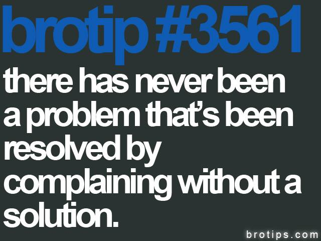 brotip #3561 There has never been a problem that has been resolved by complaining without a resolution.