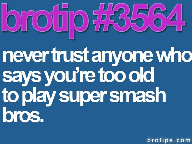 brotip #3564 Never trust anyone who says you're too old to play Super Smash Bros.