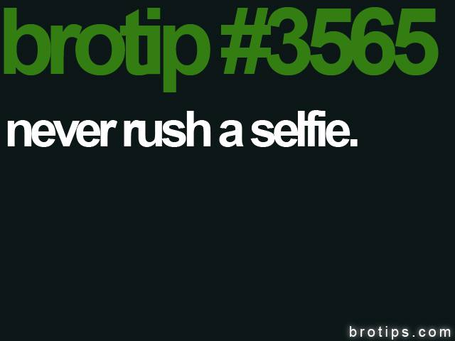 brotip #3565 Never rush a selfie.