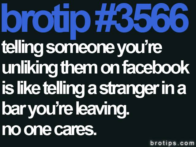 brotip #3566 Telling someone you're unliking them on Facebook is like telling a stranger in a bar you're leaving. No one cares.