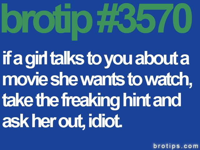 brotip #3570 If a girl talks to you about a movie she wants to watch, take the freaking hint and ask her out, idiot.