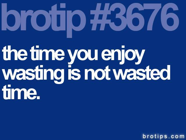 brotip #3676 The time you enjoy wasting is not wasted time.