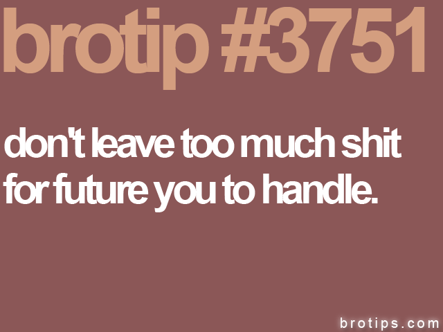 brotip #3751 Don't leave too much shit for future you to handle.