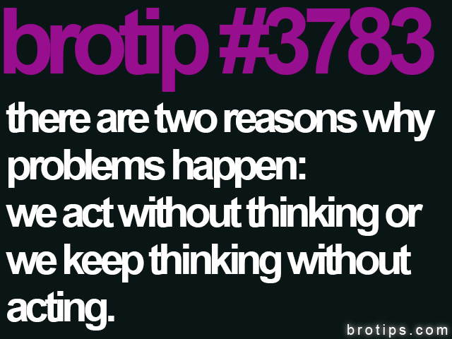brotip #3783 There are two reasons why problems happen.