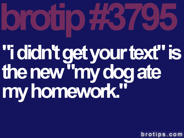 "brotip #3795 ""I didn't get your text"" is the new ""my dog ate my homework."""