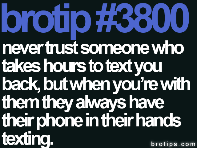 brotip #3800 Never trust someone who takes hours to text you back, but when you're with them they always have their phone in their hands texting.