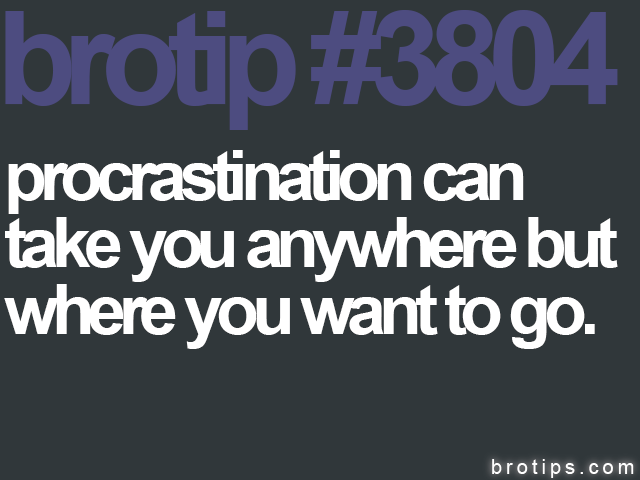 brotip #3804 Procrastination can take you anywhere but where you need to go.